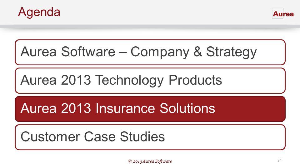 © 2013 Aurea Software 31 Agenda Aurea Software – Company & StrategyAurea 2013 Technology ProductsAurea 2013 Insurance SolutionsCustomer Case Studies