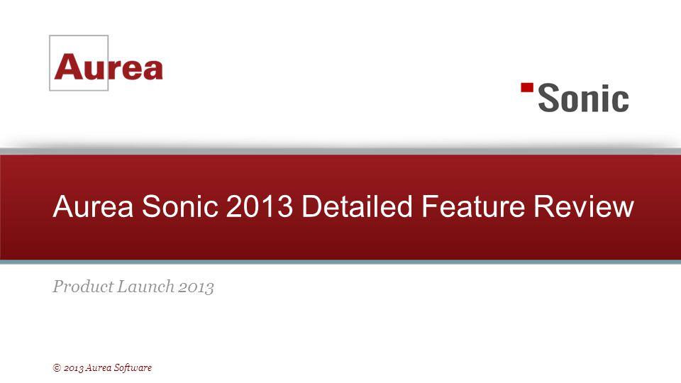 © 2013 Aurea Software Aurea Sonic 2013 Detailed Feature Review Product Launch 2013