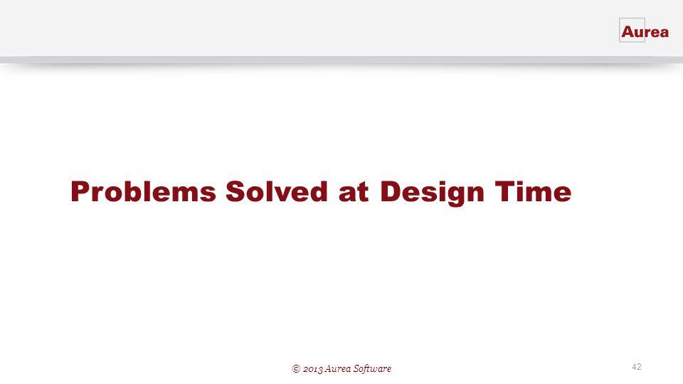 © 2013 Aurea Software 42 Problems Solved at Design Time