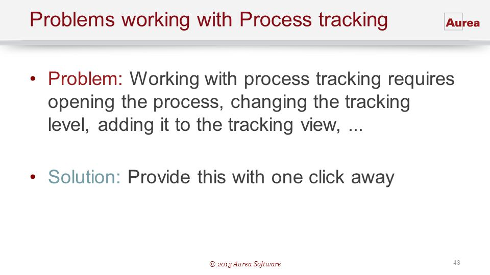 © 2013 Aurea Software 48 Problems working with Process tracking Problem: Working with process tracking requires opening the process, changing the trac