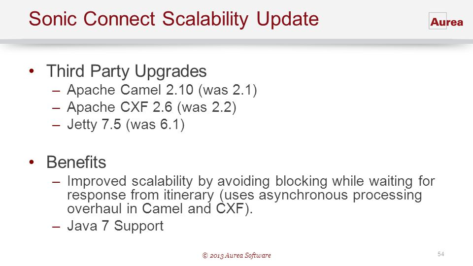 © 2013 Aurea Software 54 Sonic Connect Scalability Update Third Party Upgrades –Apache Camel 2.10 (was 2.1) –Apache CXF 2.6 (was 2.2) –Jetty 7.5 (was