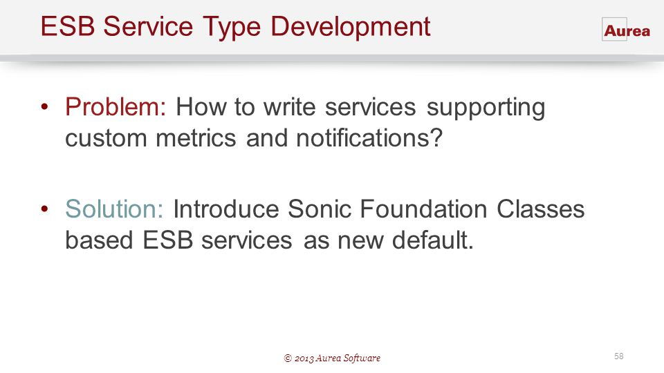 © 2013 Aurea Software 58 ESB Service Type Development Problem: How to write services supporting custom metrics and notifications? Solution: Introduce