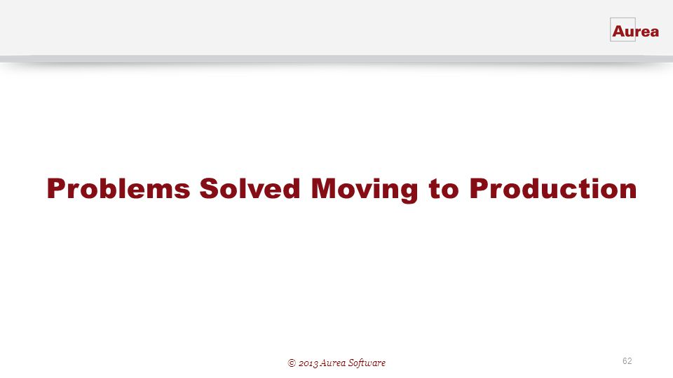 © 2013 Aurea Software 62 Problems Solved Moving to Production