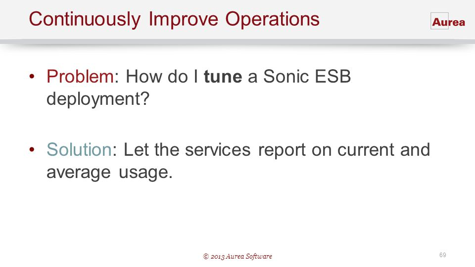 © 2013 Aurea Software 69 Continuously Improve Operations Problem: How do I tune a Sonic ESB deployment? Solution: Let the services report on current a