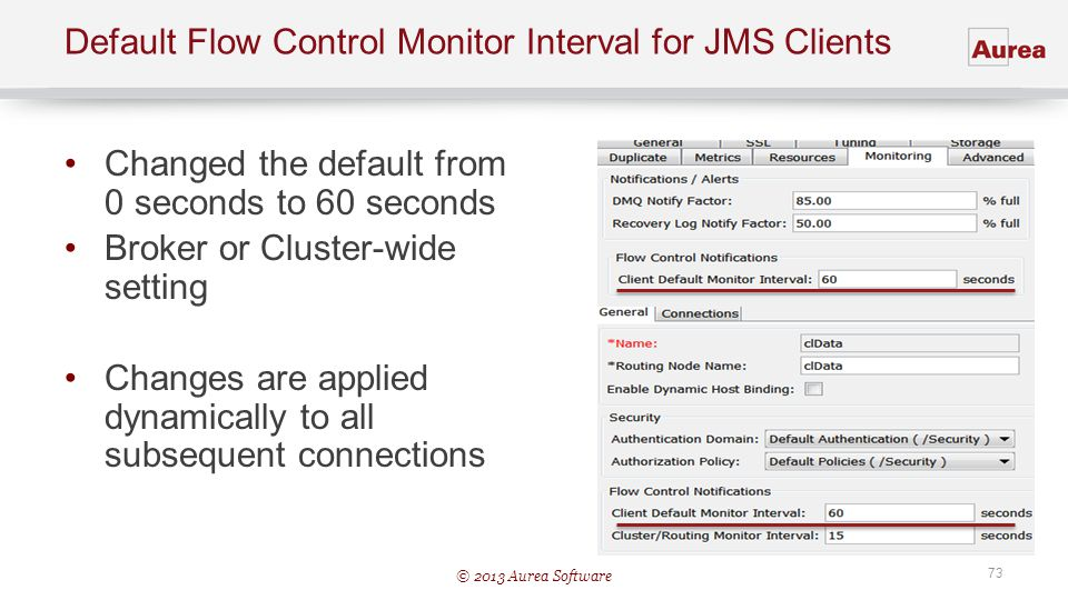 © 2013 Aurea Software 73 Default Flow Control Monitor Interval for JMS Clients Changed the default from 0 seconds to 60 seconds Broker or Cluster-wide