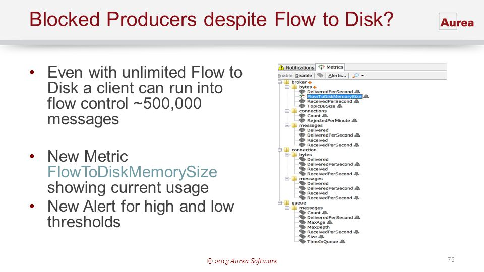 © 2013 Aurea Software 75 Blocked Producers despite Flow to Disk? Even with unlimited Flow to Disk a client can run into flow control ~500,000 messages