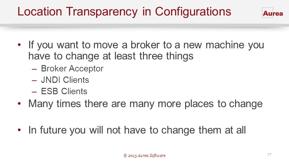 © 2013 Aurea Software 77 Location Transparency in Configurations If you want to move a broker to a new machine you have to change at least three thing