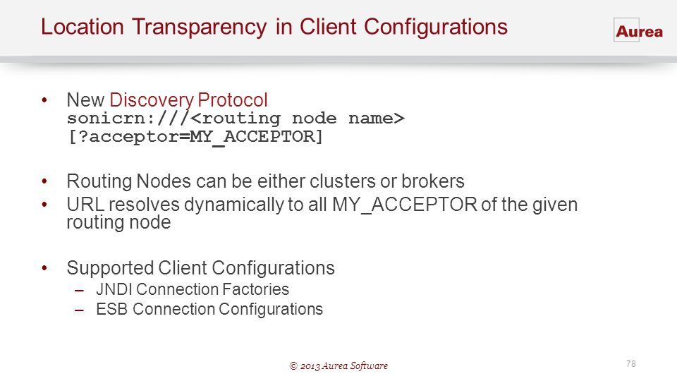© 2013 Aurea Software 78 Location Transparency in Client Configurations New Discovery Protocol sonicrn:/// [?acceptor=MY_ACCEPTOR] Routing Nodes can b