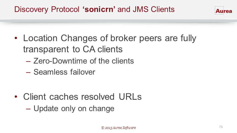 © 2013 Aurea Software 79 Discovery Protocol sonicrn and JMS Clients Location Changes of broker peers are fully transparent to CA clients –Zero-Downtim