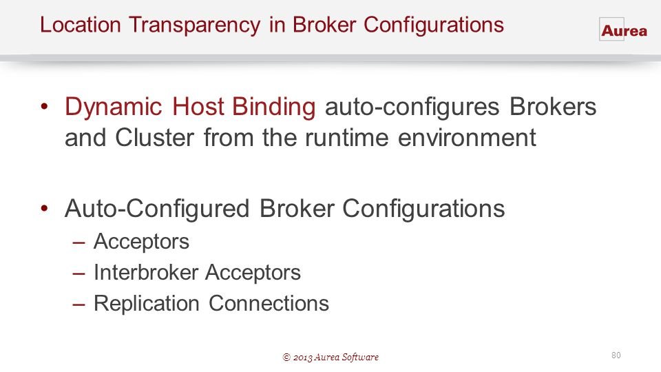 © 2013 Aurea Software 80 Location Transparency in Broker Configurations Dynamic Host Binding auto-configures Brokers and Cluster from the runtime envi
