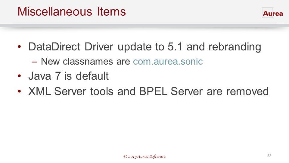 © 2013 Aurea Software 83 Miscellaneous Items DataDirect Driver update to 5.1 and rebranding –New classnames are com.aurea.sonic Java 7 is default XML