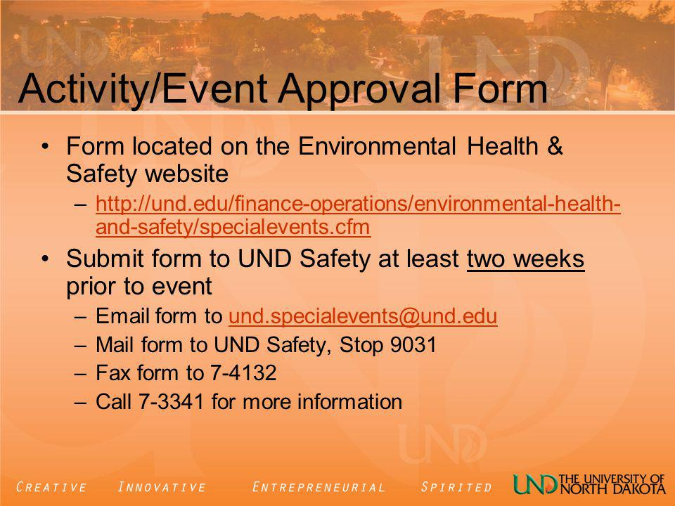 Activity/Event Approval Form Form located on the Environmental Health & Safety website –http://und.edu/finance-operations/environmental-health- and-safety/specialevents.cfmhttp://und.edu/finance-operations/environmental-health- and-safety/specialevents.cfm Submit form to UND Safety at least two weeks prior to event –Email form to und.specialevents@und.eduund.specialevents@und.edu –Mail form to UND Safety, Stop 9031 –Fax form to 7-4132 –Call 7-3341 for more information