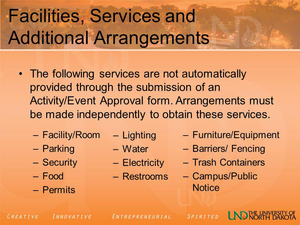 Facilities, Services and Additional Arrangements –Facility/Room –Parking –Security –Food –Permits –Furniture/Equipment –Barriers/ Fencing –Trash Containers –Campus/Public Notice The following services are not automatically provided through the submission of an Activity/Event Approval form.