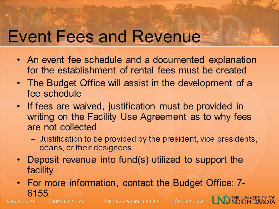 Event Fees and Revenue An event fee schedule and a documented explanation for the establishment of rental fees must be created The Budget Office will assist in the development of a fee schedule If fees are waived, justification must be provided in writing on the Facility Use Agreement as to why fees are not collected –Justification to be provided by the president, vice presidents, deans, or their designees Deposit revenue into fund(s) utilized to support the facility For more information, contact the Budget Office: 7- 6155