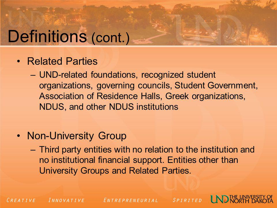 Definitions (cont.) Related Parties –UND-related foundations, recognized student organizations, governing councils, Student Government, Association of Residence Halls, Greek organizations, NDUS, and other NDUS institutions Non-University Group –Third party entities with no relation to the institution and no institutional financial support.