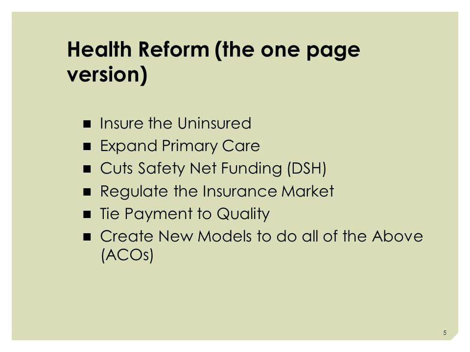 Health Reform (the one page version) Insure the Uninsured Expand Primary Care Cuts Safety Net Funding (DSH) Regulate the Insurance Market Tie Payment to Quality Create New Models to do all of the Above (ACOs) 5
