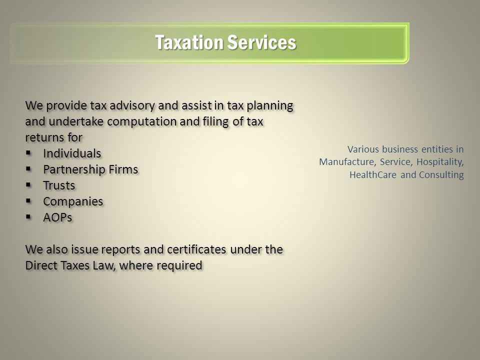 Taxation Services Various business entities in Manufacture, Service, Hospitality, HealthCare and Consulting We provide tax advisory and assist in tax planning and undertake computation and filing of tax returns for Individuals Partnership Firms Trusts Companies AOPs We also issue reports and certificates under the Direct Taxes Law, where required We provide tax advisory and assist in tax planning and undertake computation and filing of tax returns for Individuals Partnership Firms Trusts Companies AOPs We also issue reports and certificates under the Direct Taxes Law, where required