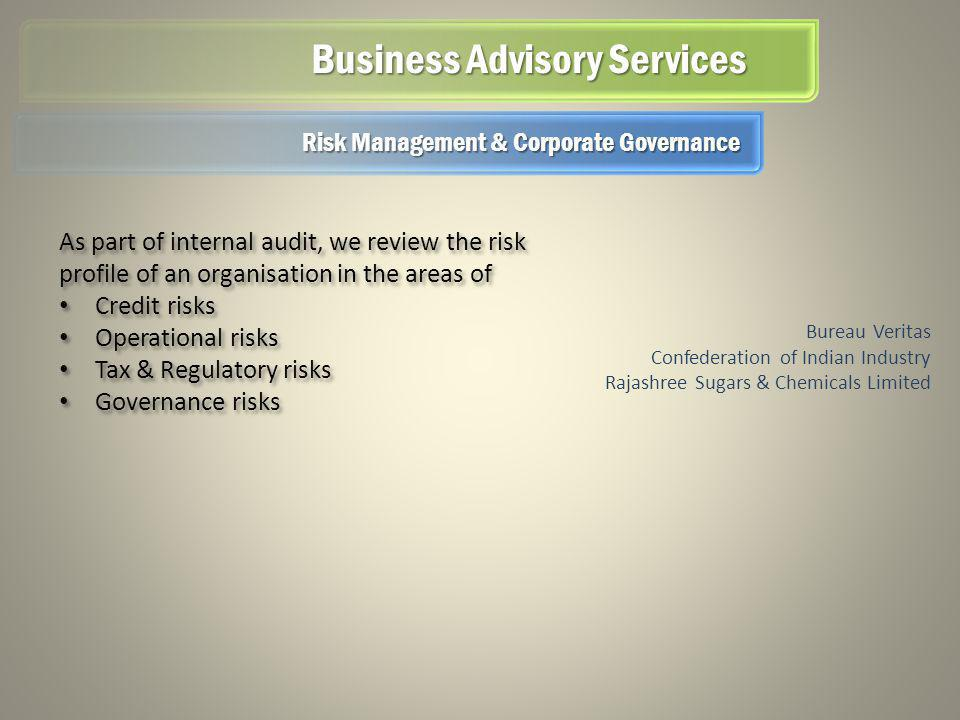 Business Advisory Services Bureau Veritas Confederation of Indian Industry Rajashree Sugars & Chemicals Limited As part of internal audit, we review the risk profile of an organisation in the areas of Credit risks Operational risks Tax & Regulatory risks Governance risks As part of internal audit, we review the risk profile of an organisation in the areas of Credit risks Operational risks Tax & Regulatory risks Governance risks Risk Management & Corporate Governance