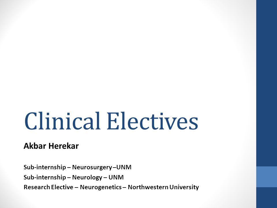 Clinical Electives Akbar Herekar Sub-internship – Neurosurgery –UNM Sub-internship – Neurology – UNM Research Elective – Neurogenetics – Northwestern