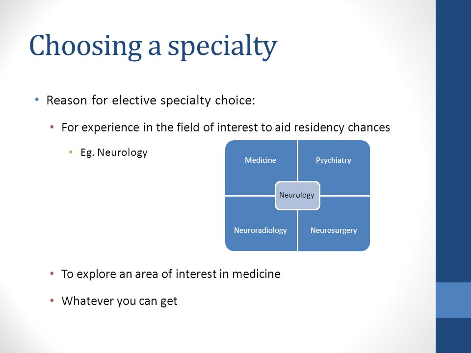 Choosing a specialty Reason for elective specialty choice: For experience in the field of interest to aid residency chances Eg. Neurology To explore a