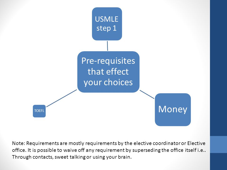 Pre-requisites that effect your choices USMLE step 1 Money TOEFL Note: Requirements are mostly requirements by the elective coordinator or Elective of
