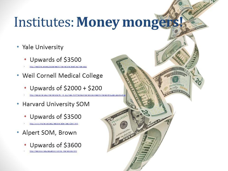 Institutes: Money mongers! Yale University Upwards of $3500 http://medicine.yale.edu/globalhealth/international/electives/index.aspx Weil Cornell Medi