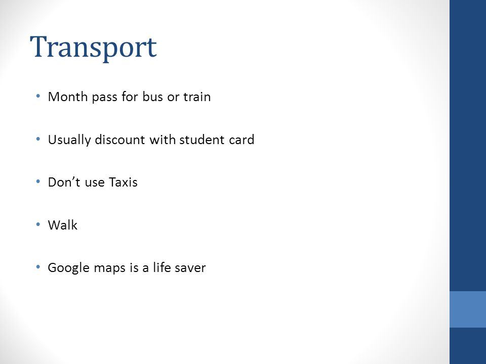 Transport Month pass for bus or train Usually discount with student card Dont use Taxis Walk Google maps is a life saver