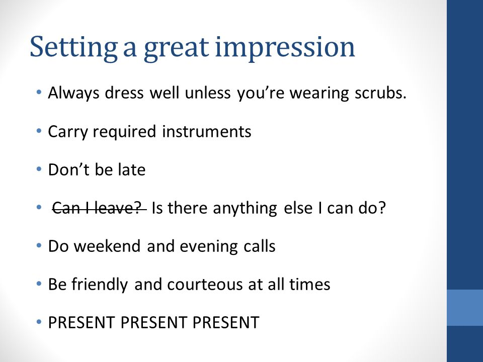 Setting a great impression Always dress well unless youre wearing scrubs. Carry required instruments Dont be late Can I leave? Is there anything else