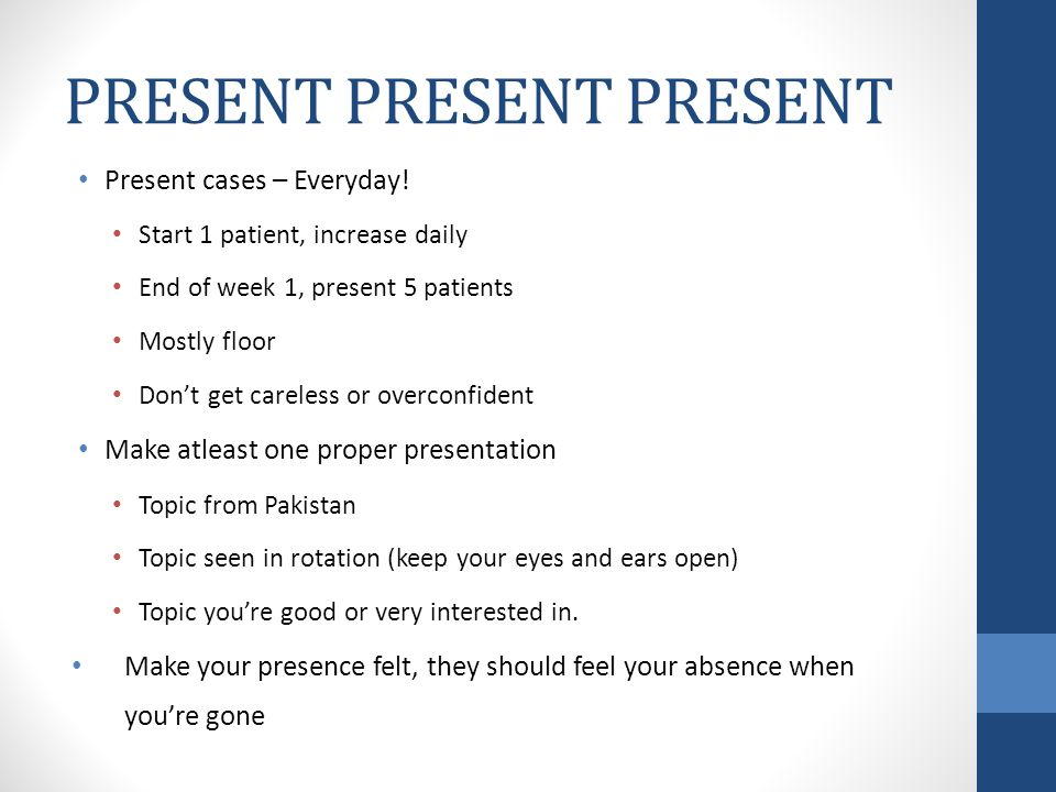 Present cases – Everyday! Start 1 patient, increase daily End of week 1, present 5 patients Mostly floor Dont get careless or overconfident Make atlea