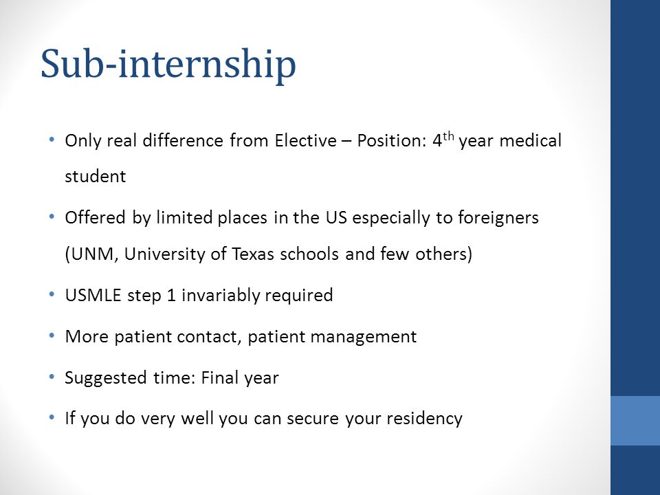 Sub-internship Only real difference from Elective – Position: 4 th year medical student Offered by limited places in the US especially to foreigners (