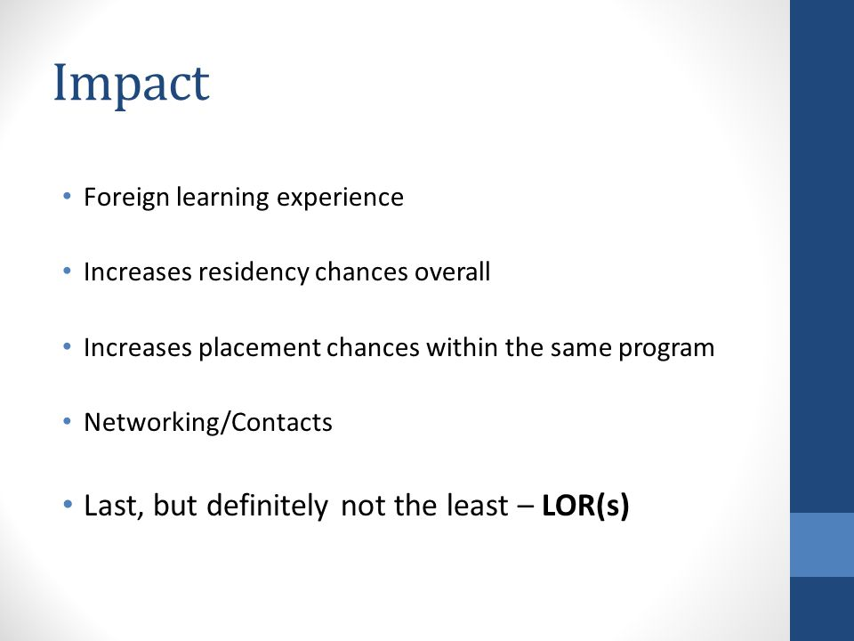 Impact Foreign learning experience Increases residency chances overall Increases placement chances within the same program Networking/Contacts Last, b