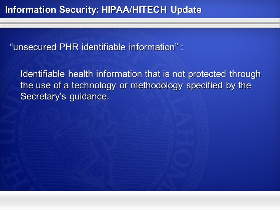 Information Security: HIPAA/HITECH Update Breach Notification –Notify individuals without unreasonable delay <60 days Letter or e-mail (if preferred by individual) Website posting >500 individuals in a state, prominent media outlets Notify HHS – listed on their website Breach Notification –Notify individuals without unreasonable delay <60 days Letter or e-mail (if preferred by individual) Website posting >500 individuals in a state, prominent media outlets Notify HHS – listed on their website