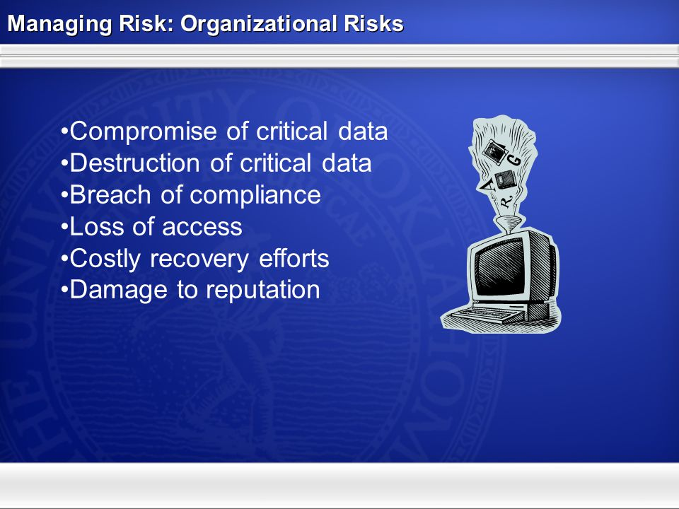 Managing Risk: Threat - Malicious software from the web Malicious software downloads from the web –Spyware –Trojan Horse –Key Loggers 1 in 10 web sites attempt to download software without permission Malicious software downloads from the web –Spyware –Trojan Horse –Key Loggers 1 in 10 web sites attempt to download software without permission OUHSC Threat Level