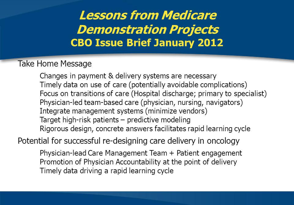 Take Home Message Changes in payment & delivery systems are necessary Timely data on use of care (potentially avoidable complications) Focus on transitions of care (Hospital discharge; primary to specialist) Physician-led team-based care (physician, nursing, navigators) Integrate management systems (minimize vendors) Target high-risk patients – predictive modeling Rigorous design, concrete answers facilitates rapid learning cycle Potential for successful re-designing care delivery in oncology Physician-lead Care Management Team + Patient engagement Promotion of Physician Accountability at the point of delivery Timely data driving a rapid learning cycle Lessons from Medicare Demonstration Projects CBO Issue Brief January 2012