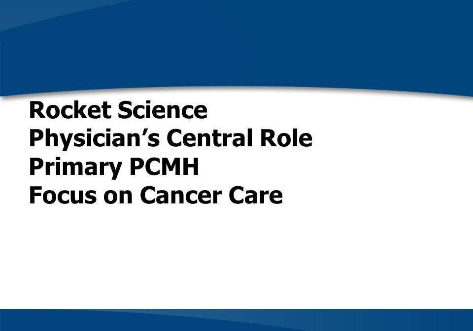 Rocket Science Physicians Central Role Primary PCMH Focus on Cancer Care