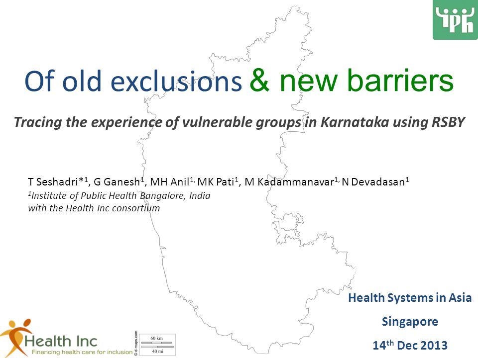 Of old exclusions & new barriers Tracing the experience of vulnerable groups in Karnataka using RSBY T Seshadri* 1, G Ganesh 1, MH Anil 1, MK Pati 1, M Kadammanavar 1, N Devadasan 1 1 Institute of Public Health Bangalore, India with the Health Inc consortium Health Systems in Asia Singapore 14 th Dec 2013