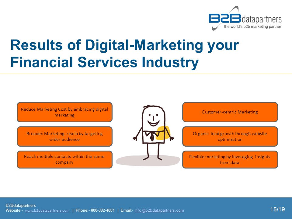 Results of Digital-Marketing your Financial Services Industry B2Bdatapartners Website:-   | Phone: |  - Reduce Marketing Cost by embracing digital marketing Broaden Marketing reach by targeting wider audience Reach multiple contacts within the same company Customer-centric Marketing Organic lead growth through website optimization Flexible marketing by leveraging insights from data 15/19