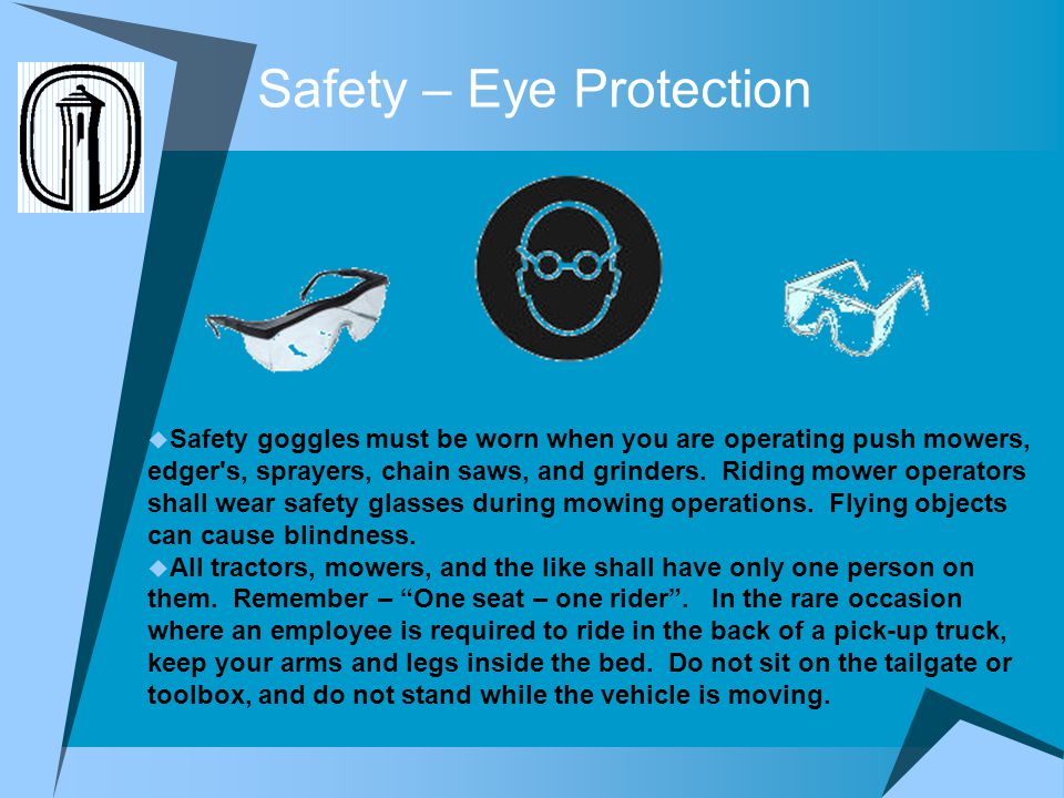 Safety – Eye Protection Safety goggles must be worn when you are operating push mowers, edger s, sprayers, chain saws, and grinders.