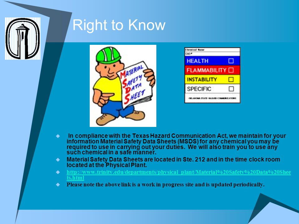 Right to Know In compliance with the Texas Hazard Communication Act, we maintain for your information Material Safety Data Sheets (MSDS) for any chemi