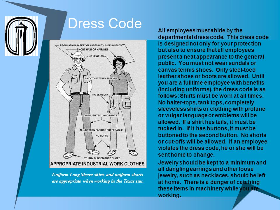 Dress Code All employees must abide by the departmental dress code. This dress code is designed not only for your protection but also to ensure that a