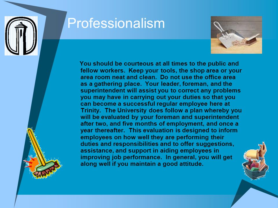 Professionalism You should be courteous at all times to the public and fellow workers. Keep your tools, the shop area or your area room neat and clean