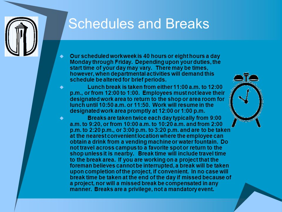 Schedules and Breaks Our scheduled workweek is 40 hours or eight hours a day Monday through Friday. Depending upon your duties, the start time of your