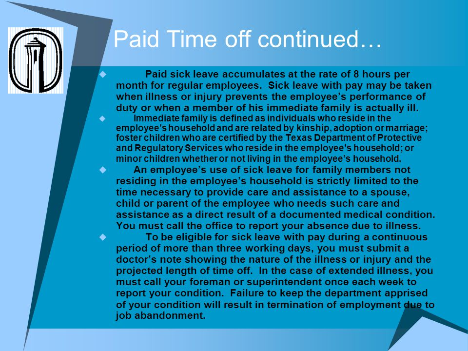 Paid Time off continued… Paid sick leave accumulates at the rate of 8 hours per month for regular employees. Sick leave with pay may be taken when ill