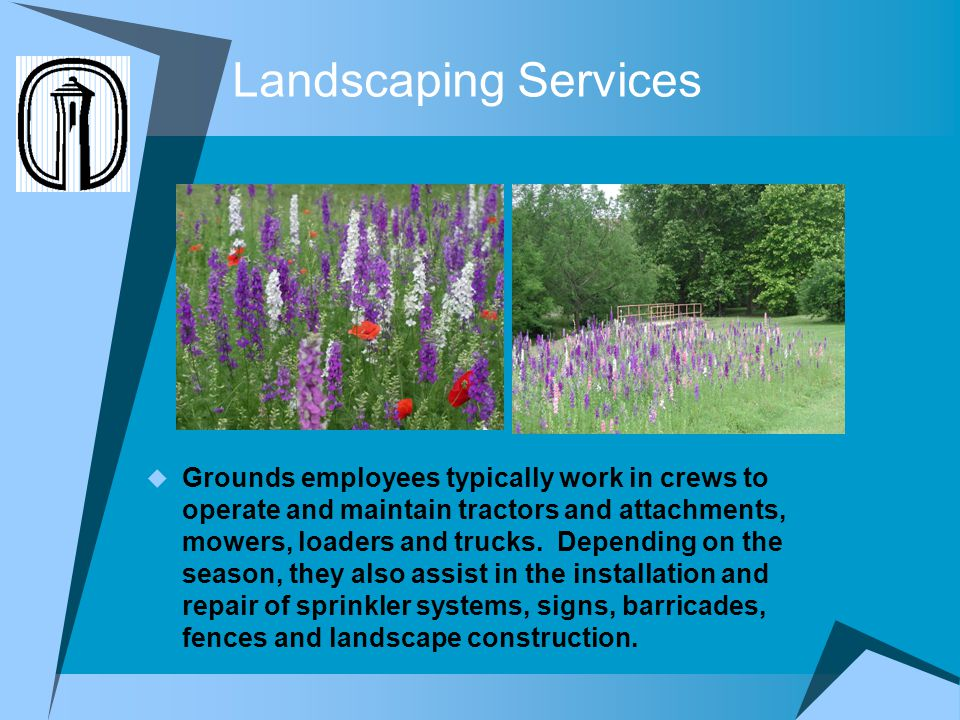 Landscaping Services Grounds employees typically work in crews to operate and maintain tractors and attachments, mowers, loaders and trucks. Depending