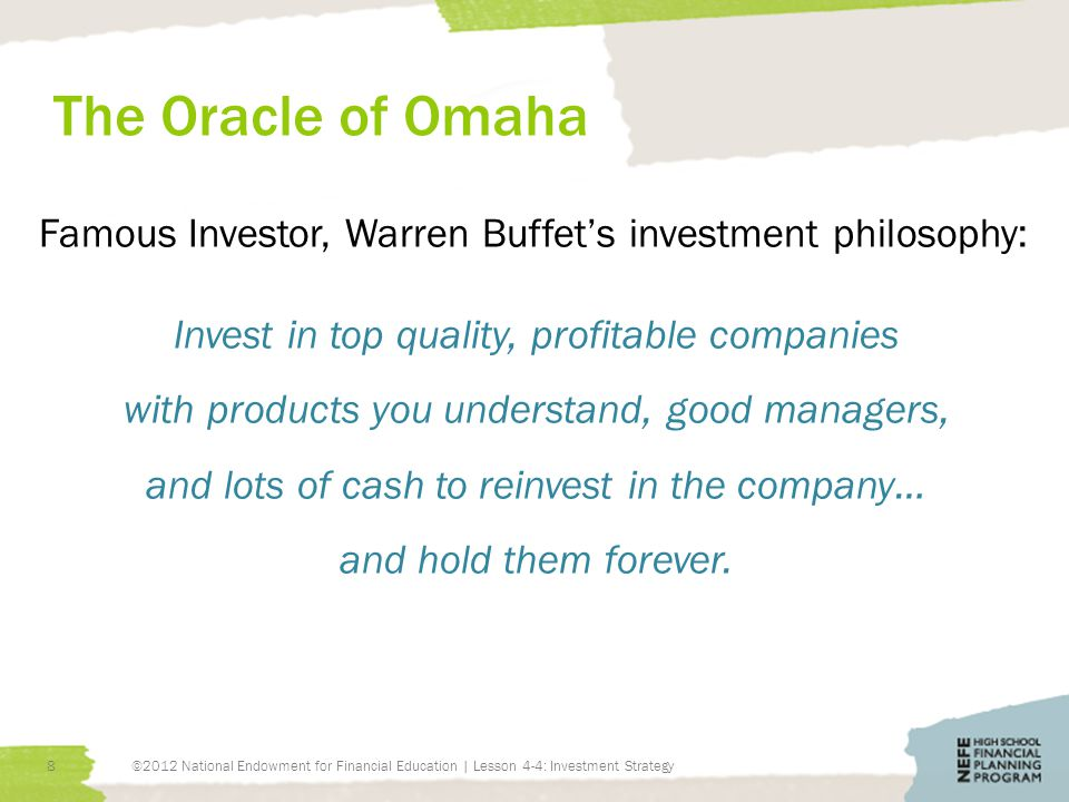 The Oracle of Omaha Famous Investor, Warren Buffets investment philosophy: Invest in top quality, profitable companies with products you understand, good managers, and lots of cash to reinvest in the company… and hold them forever.