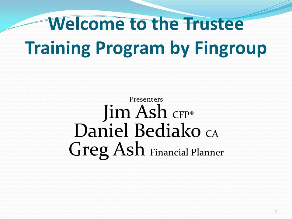 Welcome to the Trustee Training Program by Fingroup Presenters Jim Ash CFP® Daniel Bediako CA Greg Ash Financial Planner 1
