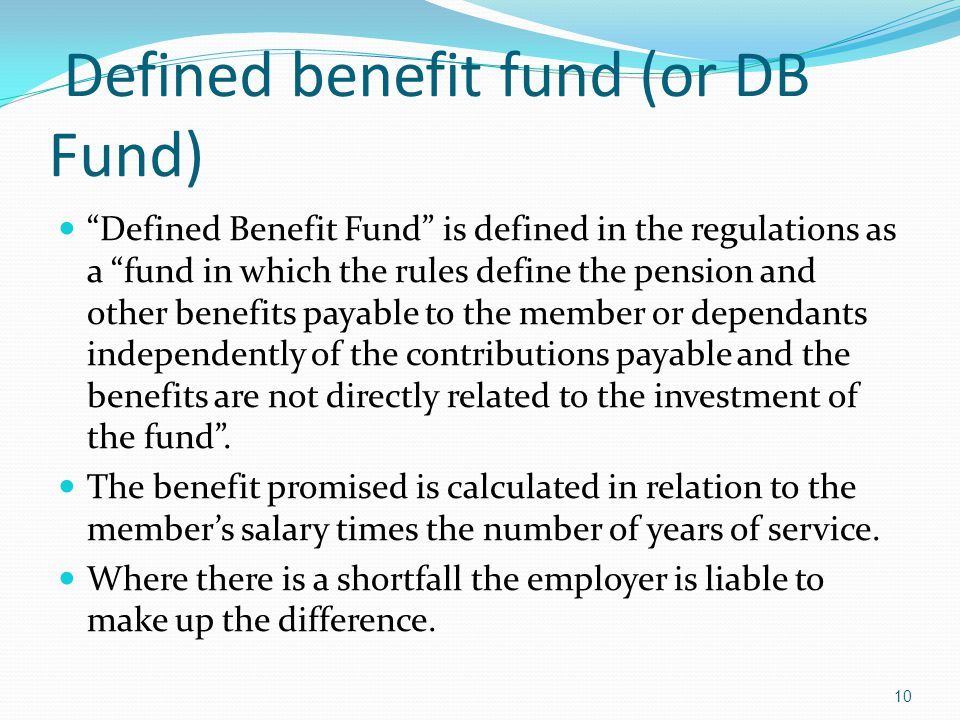 Defined benefit fund (or DB Fund) Defined Benefit Fund is defined in the regulations as a fund in which the rules define the pension and other benefits payable to the member or dependants independently of the contributions payable and the benefits are not directly related to the investment of the fund.