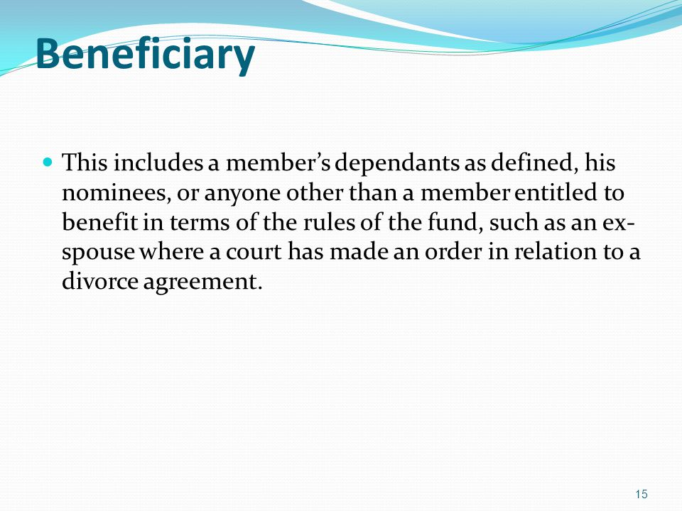 Beneficiary This includes a members dependants as defined, his nominees, or anyone other than a member entitled to benefit in terms of the rules of the fund, such as an ex- spouse where a court has made an order in relation to a divorce agreement.