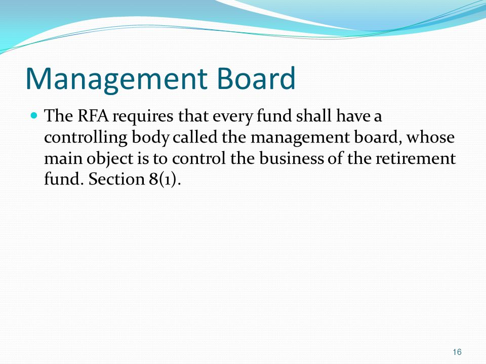 Management Board The RFA requires that every fund shall have a controlling body called the management board, whose main object is to control the busin