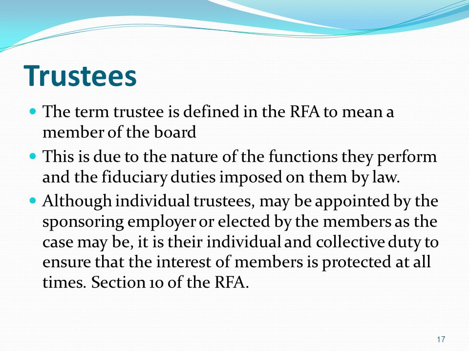 Trustees The term trustee is defined in the RFA to mean a member of the board This is due to the nature of the functions they perform and the fiduciary duties imposed on them by law.